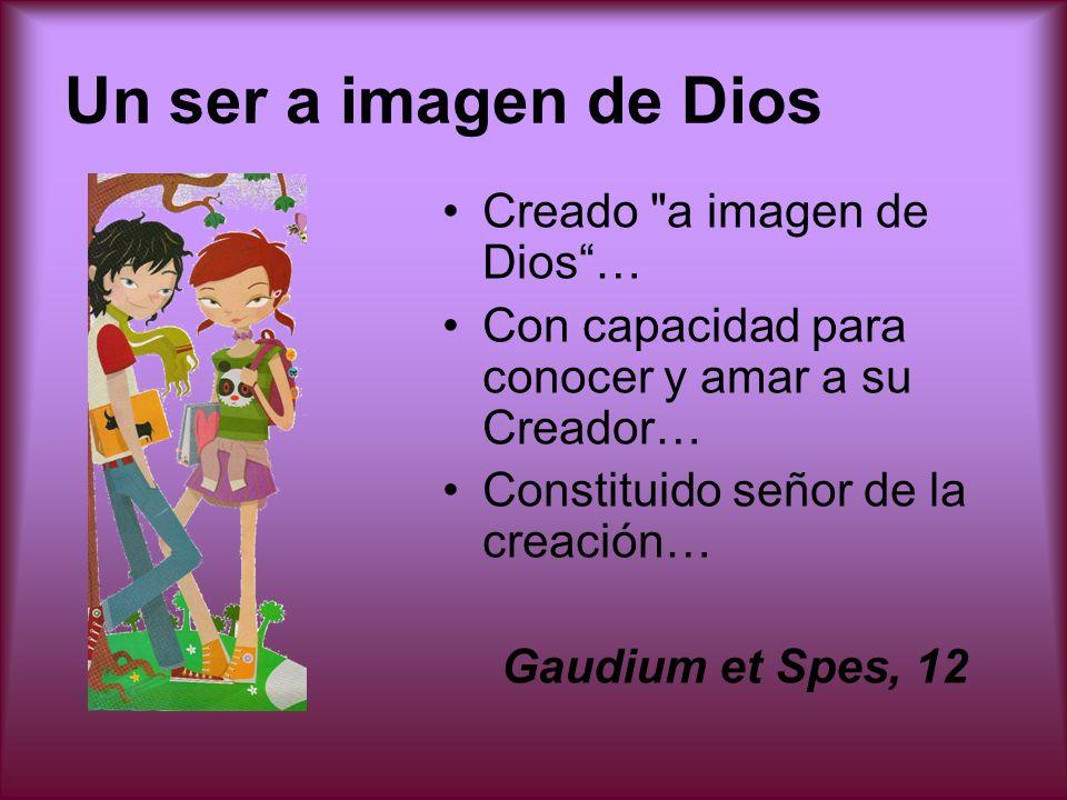 Un ser a imagen de Dios Creado a imagen de Dios… Con capacidad para conocer y amar a su Creador… Constituido señor de la creación… Gaudium et Spes, 12