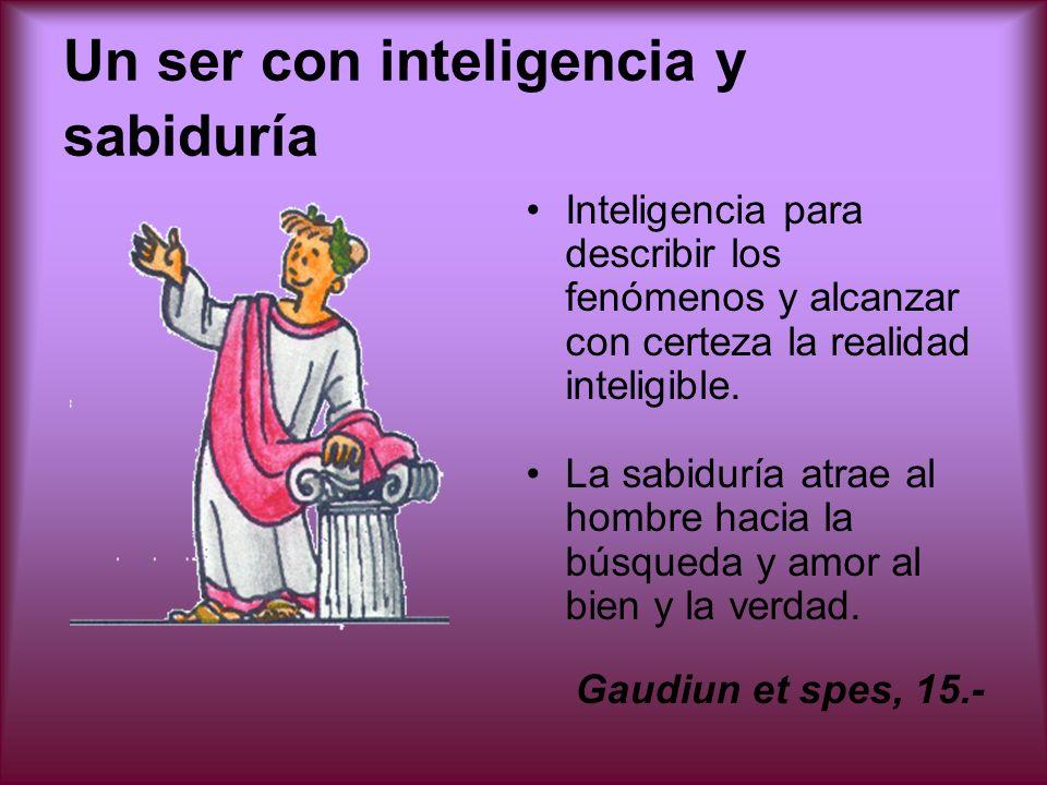 Un ser con inteligencia y sabiduría Inteligencia para describir los fenómenos y alcanzar con certeza la realidad inteligible. La sabiduría atrae al ho