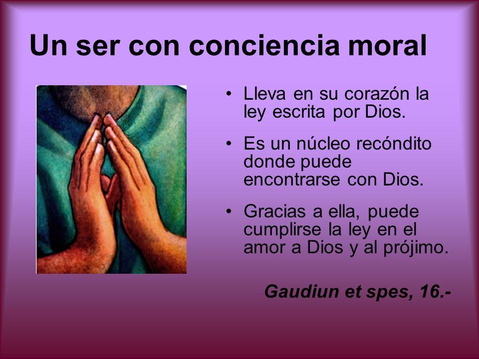 Un ser con conciencia moral Lleva en su corazón la ley escrita por Dios. Es un núcleo recóndito donde puede encontrarse con Dios. Gracias a ella, pued