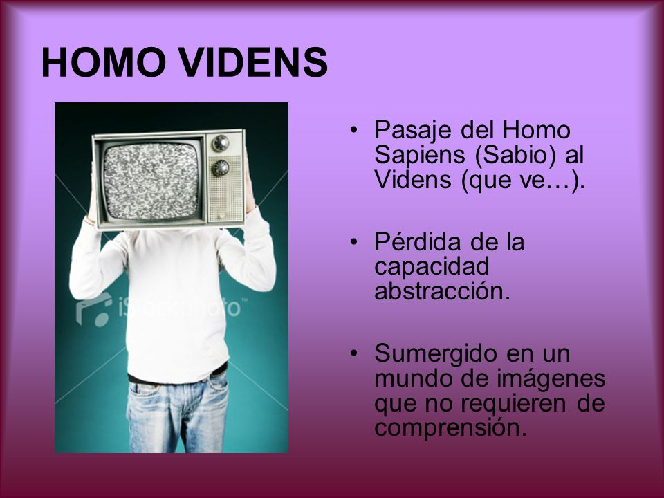 HOMO VIDENS Pasaje del Homo Sapiens (Sabio) al Videns (que ve…). Pérdida de la capacidad abstracción. Sumergido en un mundo de imágenes que no requier