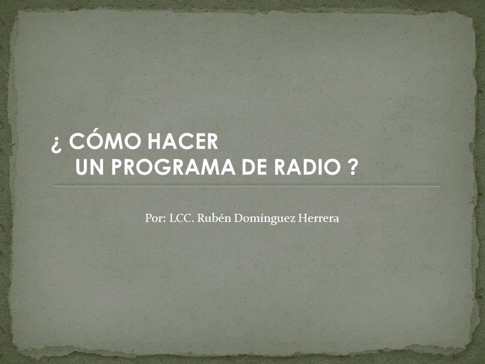 ¿ CÓMO HACER UN PROGRAMA DE RADIO ? Por: LCC. Rubén Domínguez Herrera