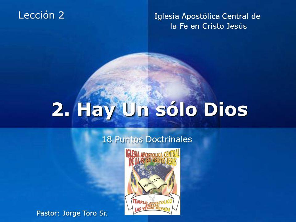 Company LOGO 2. Hay Un sólo Dios 18 Puntos Doctrinales Lección 2 Pastor: Jorge Toro Sr. Iglesia Apostólica Central de la Fe en Cristo Jesús Iglesia Ap