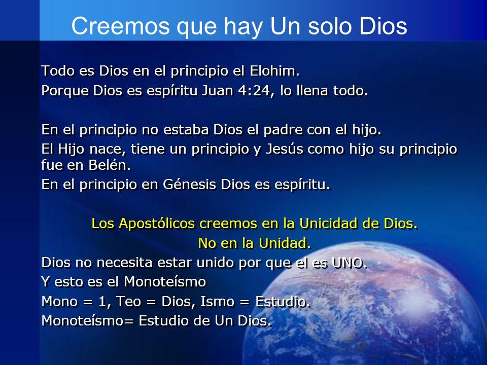Creemos que hay Un solo Dios Todo es Dios en el principio el Elohim. Porque Dios es espíritu Juan 4:24, lo llena todo. En el principio no estaba Dios