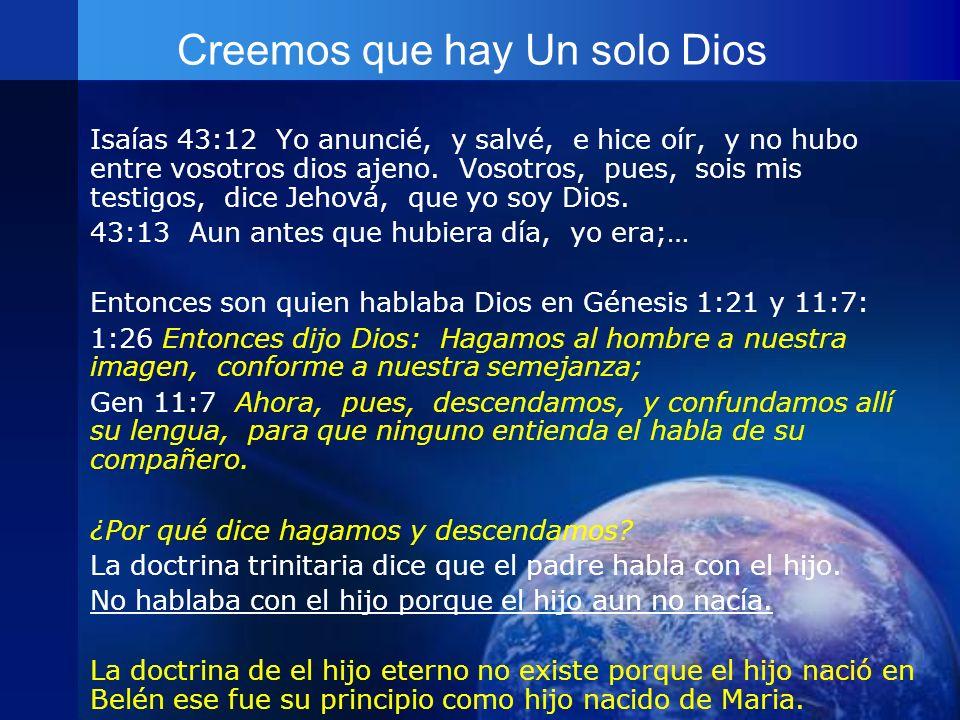 Creemos que hay Un solo Dios Isaías 43:12 Yo anuncié, y salvé, e hice oír, y no hubo entre vosotros dios ajeno. Vosotros, pues, sois mis testigos, dic