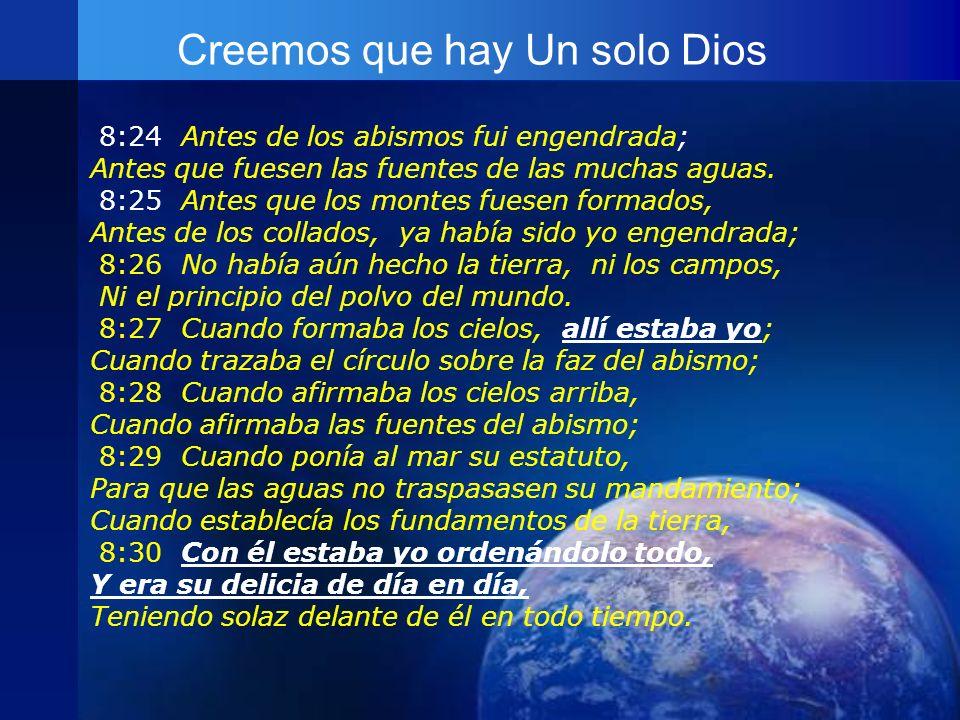 Creemos que hay Un solo Dios 8:24 Antes de los abismos fui engendrada; Antes que fuesen las fuentes de las muchas aguas. 8:25 Antes que los montes fue