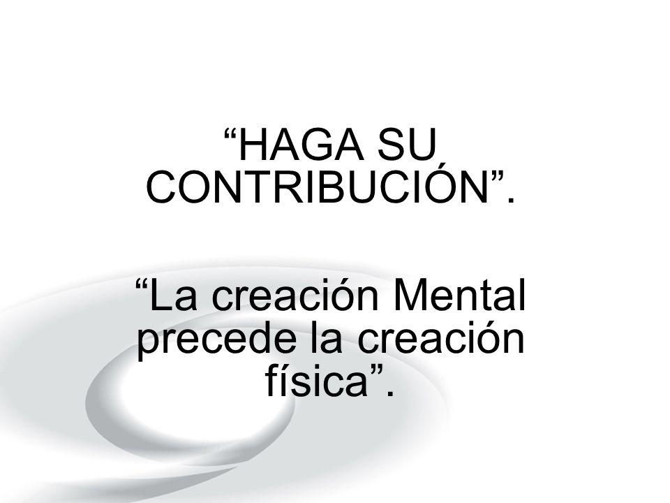 HAGA SU CONTRIBUCIÓN. La creación Mental precede la creación física.