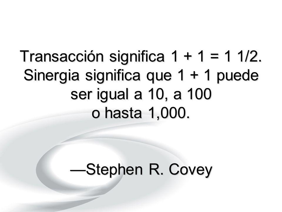 Transacción significa 1 + 1 = 1 1/2. Sinergia significa que 1 + 1 puede ser igual a 10, a 100 o hasta 1,000. Stephen R. Covey