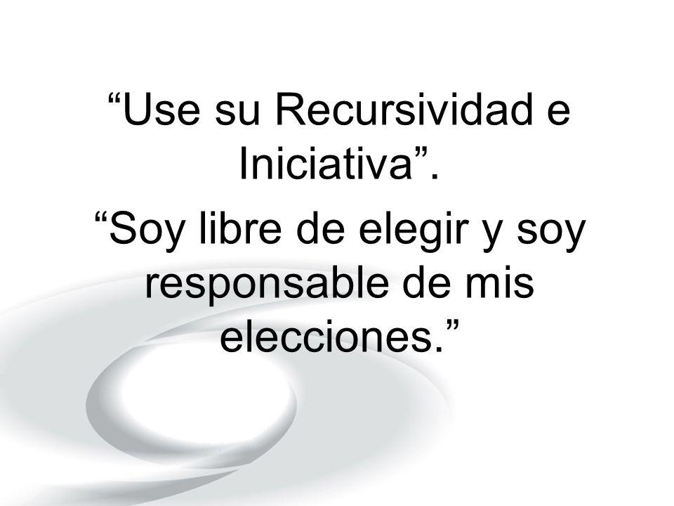 Use su Recursividad e Iniciativa. Soy libre de elegir y soy responsable de mis elecciones.