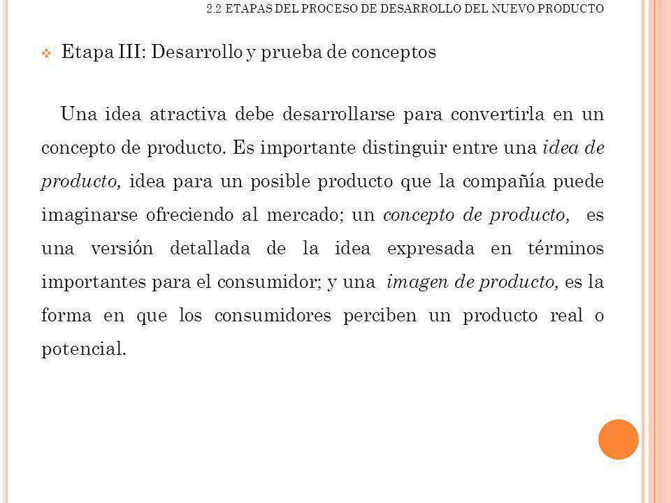 2.2 ETAPAS DEL PROCESO DE DESARROLLO DEL NUEVO PRODUCTO Etapa III: Desarrollo y prueba de conceptos Una idea atractiva debe desarrollarse para convert