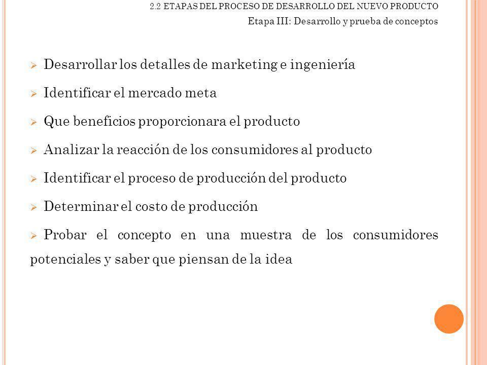 2.2 ETAPAS DEL PROCESO DE DESARROLLO DEL NUEVO PRODUCTO Etapa III: Desarrollo y prueba de conceptos Desarrollar los detalles de marketing e ingeniería