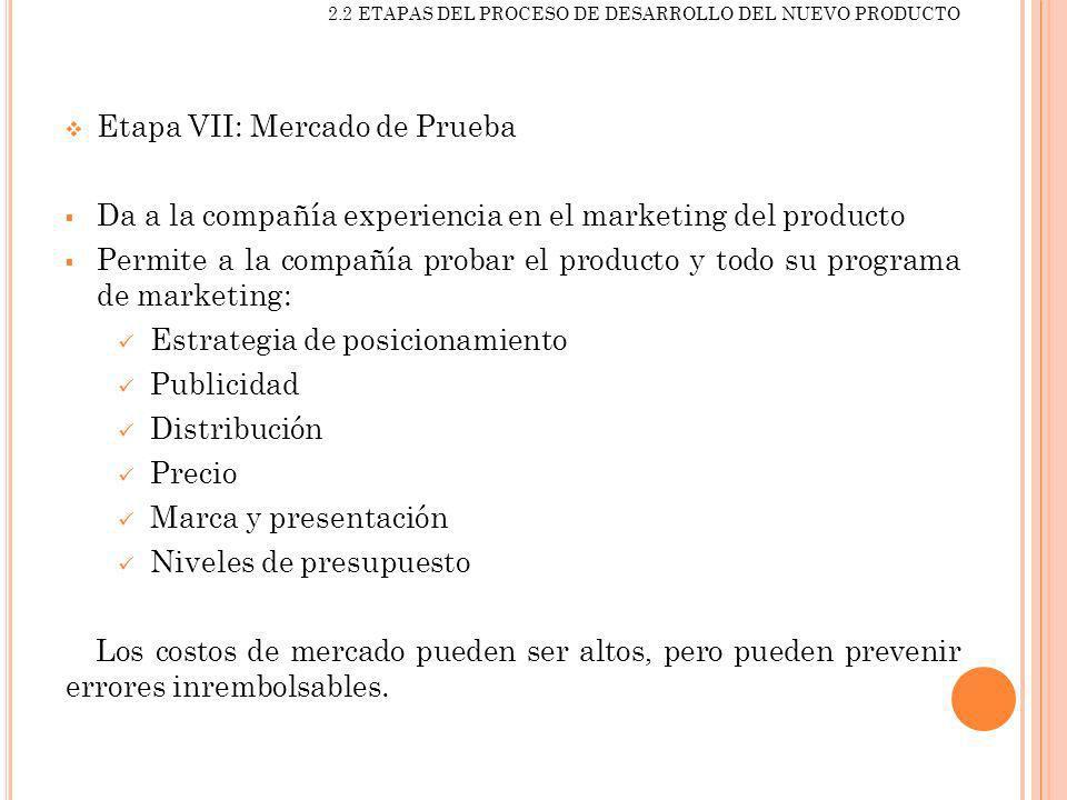 2.2 ETAPAS DEL PROCESO DE DESARROLLO DEL NUEVO PRODUCTO Etapa VII: Mercado de Prueba Da a la compañía experiencia en el marketing del producto Permite