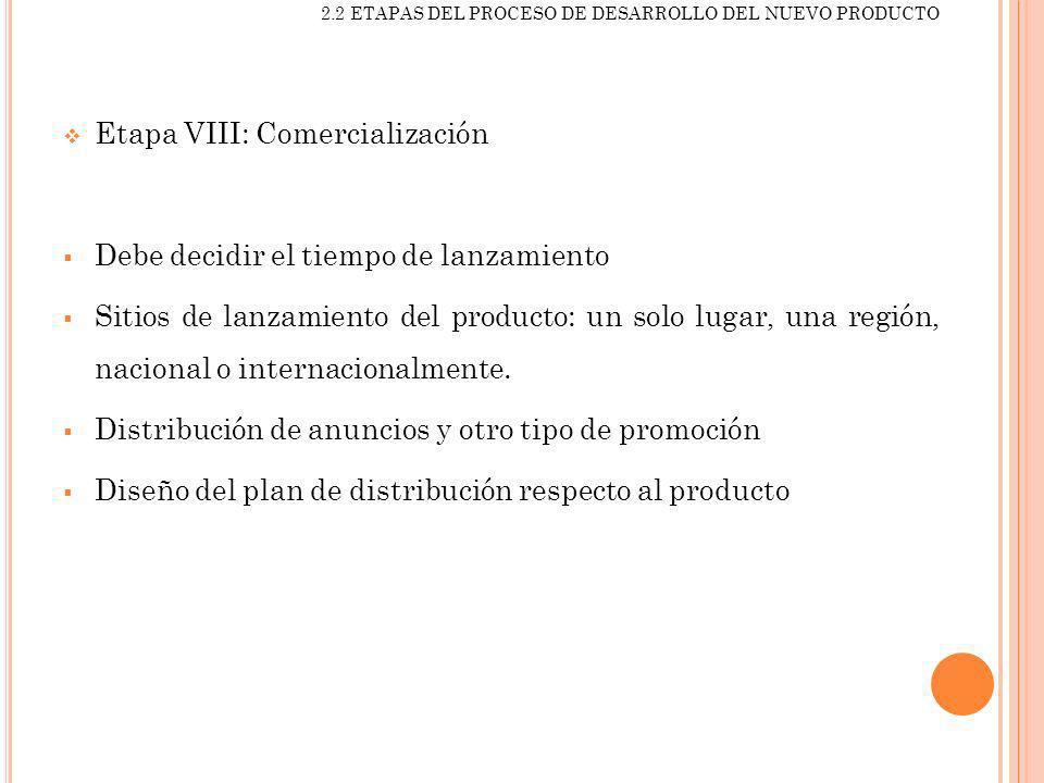 2.2 ETAPAS DEL PROCESO DE DESARROLLO DEL NUEVO PRODUCTO Etapa VIII: Comercialización Debe decidir el tiempo de lanzamiento Sitios de lanzamiento del p