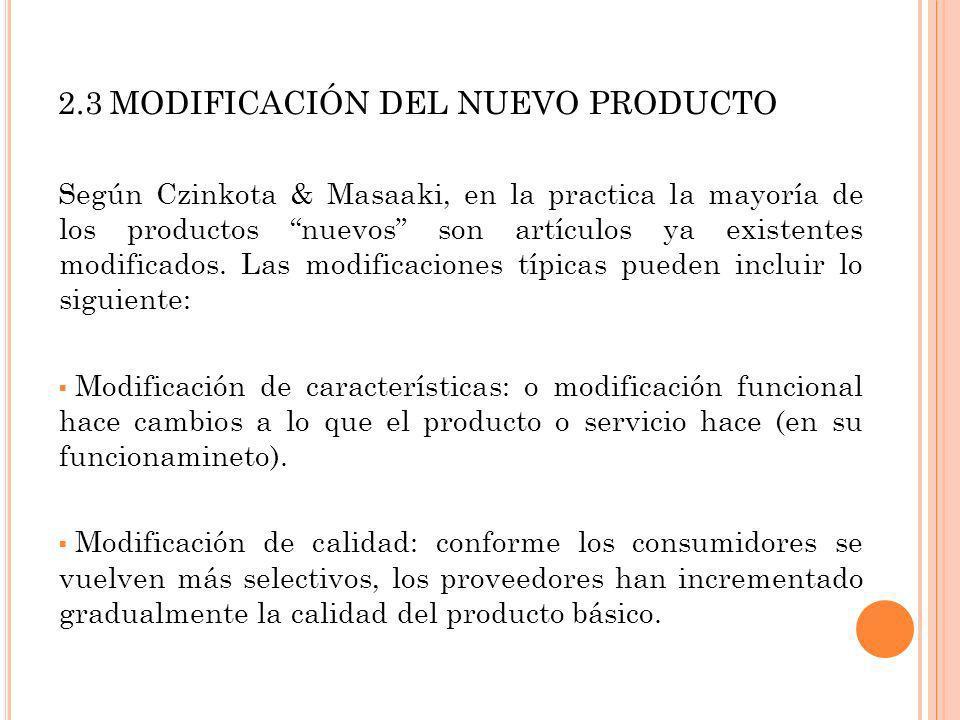 2.3 MODIFICACIÓN DEL NUEVO PRODUCTO Según Czinkota & Masaaki, en la practica la mayoría de los productos nuevos son artículos ya existentes modificado