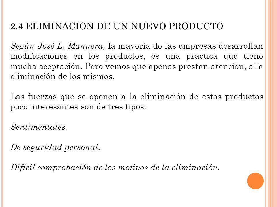 2.4 ELIMINACION DE UN NUEVO PRODUCTO Según José L. Manuera, la mayoría de las empresas desarrollan modificaciones en los productos, es una practica qu