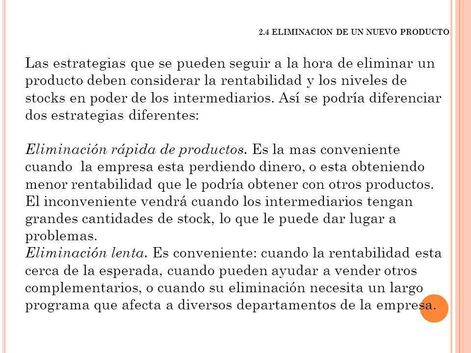 2.4 ELIMINACION DE UN NUEVO PRODUCTO Las estrategias que se pueden seguir a la hora de eliminar un producto deben considerar la rentabilidad y los niv