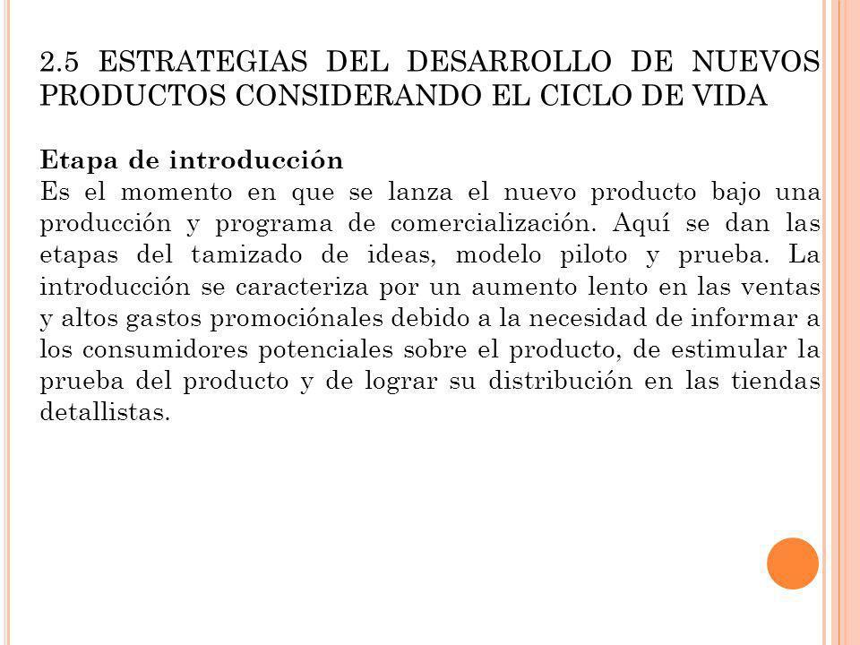 2.5 ESTRATEGIAS DEL DESARROLLO DE NUEVOS PRODUCTOS CONSIDERANDO EL CICLO DE VIDA Etapa de introducción Es el momento en que se lanza el nuevo producto
