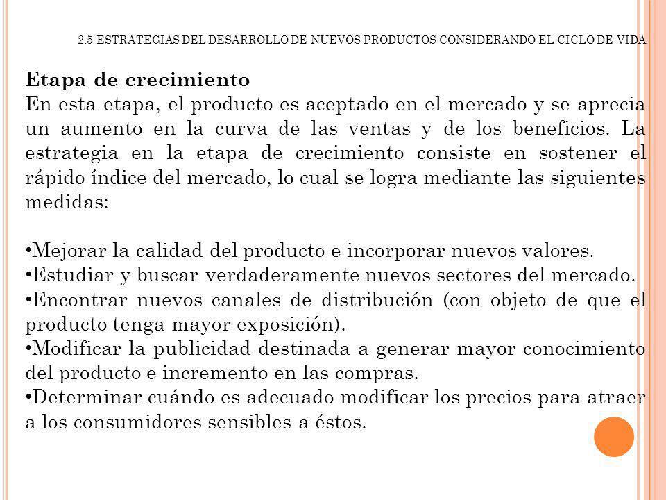 2.5 ESTRATEGIAS DEL DESARROLLO DE NUEVOS PRODUCTOS CONSIDERANDO EL CICLO DE VIDA Etapa de crecimiento En esta etapa, el producto es aceptado en el mer