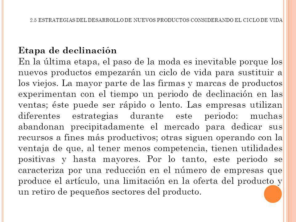 2.5 ESTRATEGIAS DEL DESARROLLO DE NUEVOS PRODUCTOS CONSIDERANDO EL CICLO DE VIDA Etapa de declinación En la última etapa, el paso de la moda es inevit