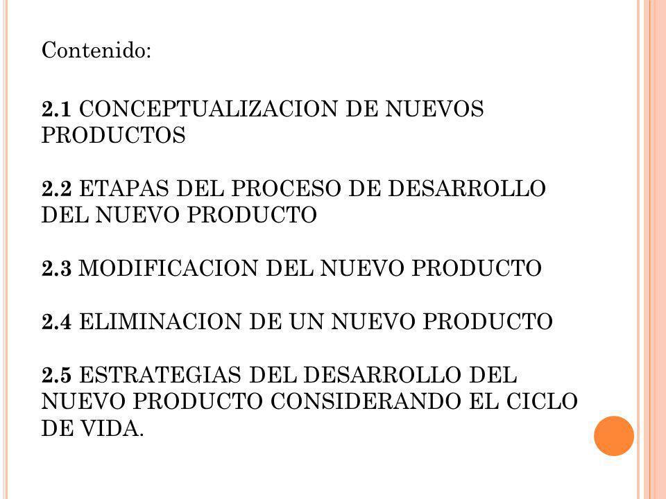 Contenido: 2.1 CONCEPTUALIZACION DE NUEVOS PRODUCTOS 2.2 ETAPAS DEL PROCESO DE DESARROLLO DEL NUEVO PRODUCTO 2.3 MODIFICACION DEL NUEVO PRODUCTO 2.4 E