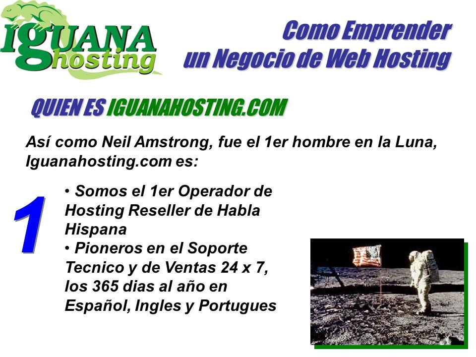 Como Emprender un Negocio de Web Hosting QUIEN ES IGUANAHOSTING.COM Así como Neil Amstrong, fue el 1er hombre en la Luna, Iguanahosting.com es: 1 1 Somos el 1er Operador de Hosting Reseller de Habla Hispana Pioneros en el Soporte Tecnico y de Ventas 24 x 7, los 365 dias al año en Español, Ingles y Portugues