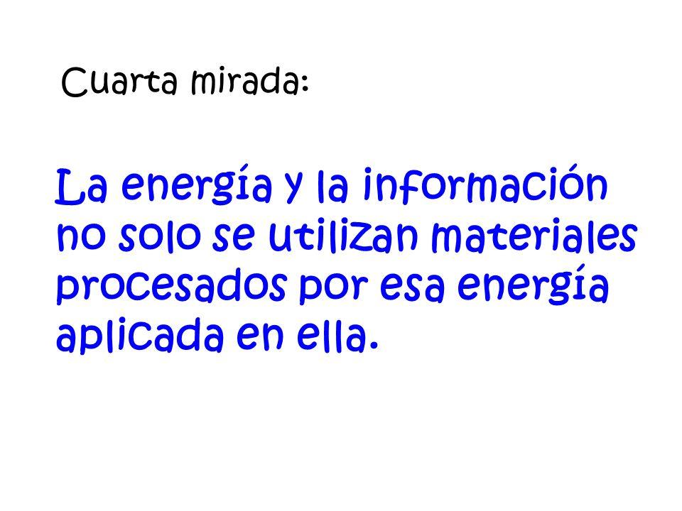 Cuarta mirada: La energía y la información no solo se utilizan materiales procesados por esa energía aplicada en ella.