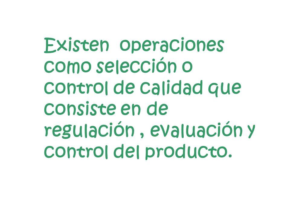 Existen operaciones como selección o control de calidad que consiste en de regulación, evaluación y control del producto.
