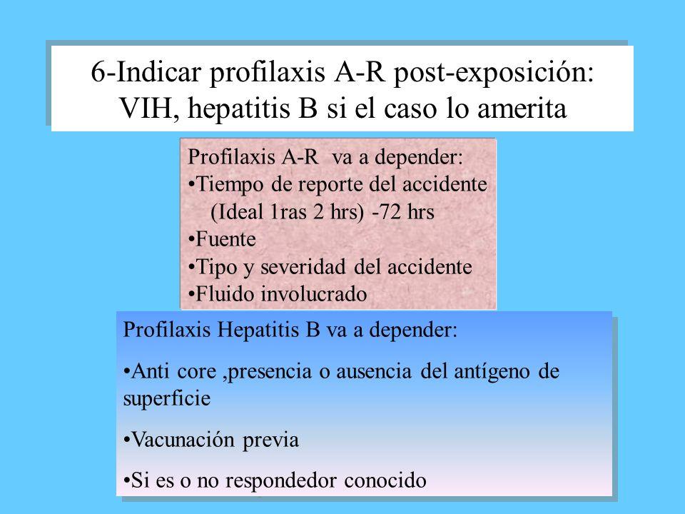 6-Indicar profilaxis A-R post-exposición: VIH, hepatitis B si el caso lo amerita Profilaxis A-R va a depender: Tiempo de reporte del accidente (Ideal
