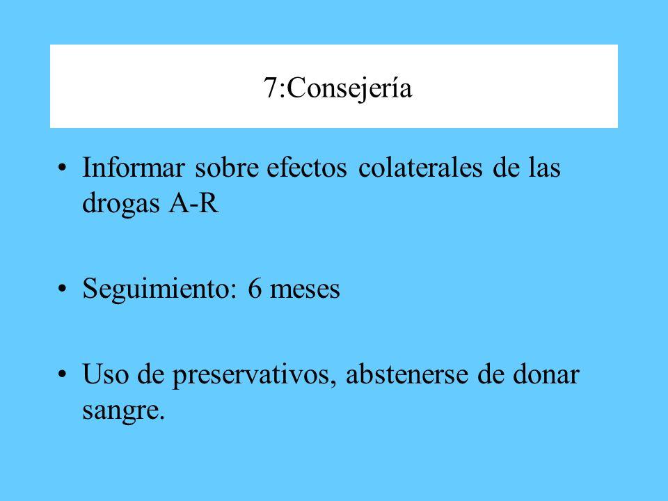 7:Consejería Informar sobre efectos colaterales de las drogas A-R Seguimiento: 6 meses Uso de preservativos, abstenerse de donar sangre.