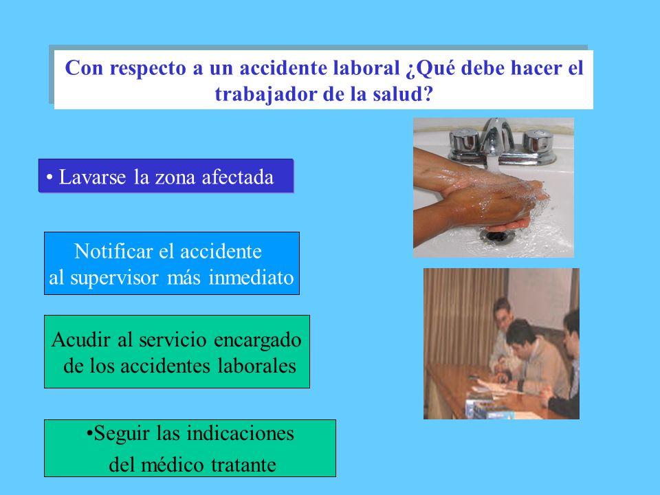 Lavarse la zona afectada Con respecto a un accidente laboral ¿Qué debe hacer el trabajador de la salud? Notificar el accidente al supervisor más inmed