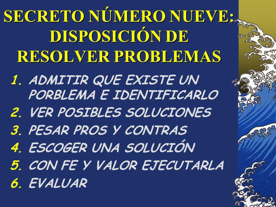 SECRETO NÚMERO NUEVE: DISPOSICIÓN DE RESOLVER PROBLEMAS 1.ADMITIR QUE EXISTE UN PORBLEMA E IDENTIFICARLO 2.VER POSIBLES SOLUCIONES 3.PESAR PROS Y CONT