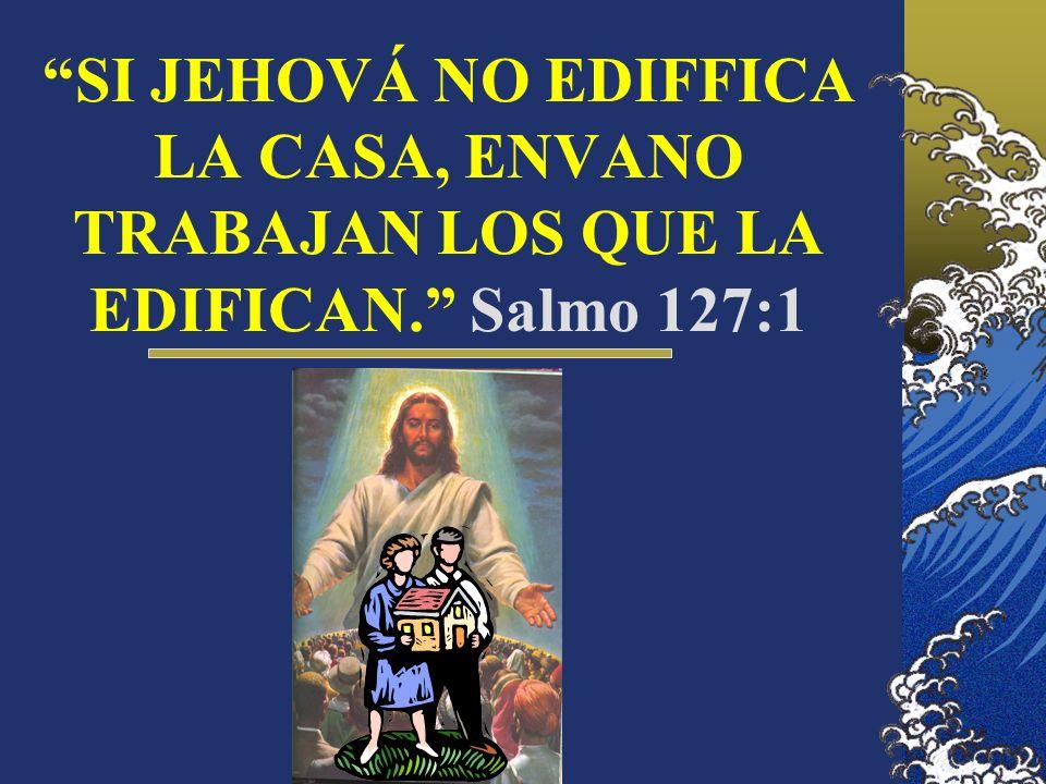 SI JEHOVÁ NO EDIFFICA LA CASA, ENVANO TRABAJAN LOS QUE LA EDIFICAN. Salmo 127:1