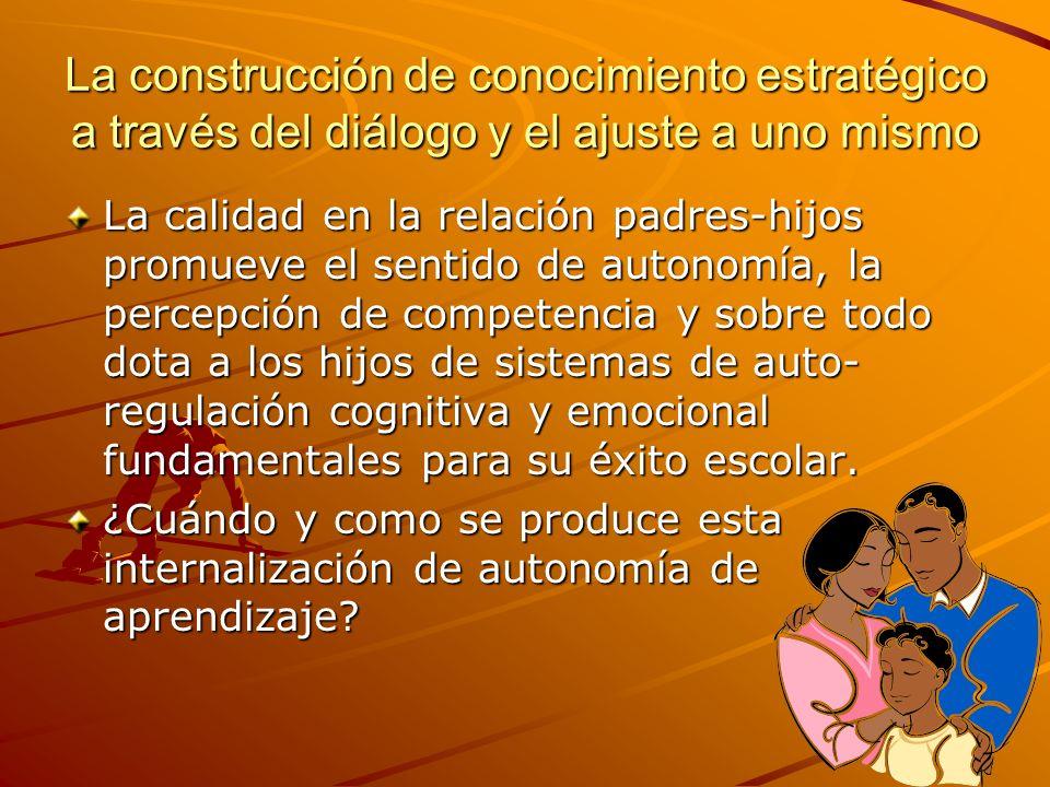 La construcción de conocimiento estratégico a través del diálogo y el ajuste a uno mismo La calidad en la relación padres-hijos promueve el sentido de