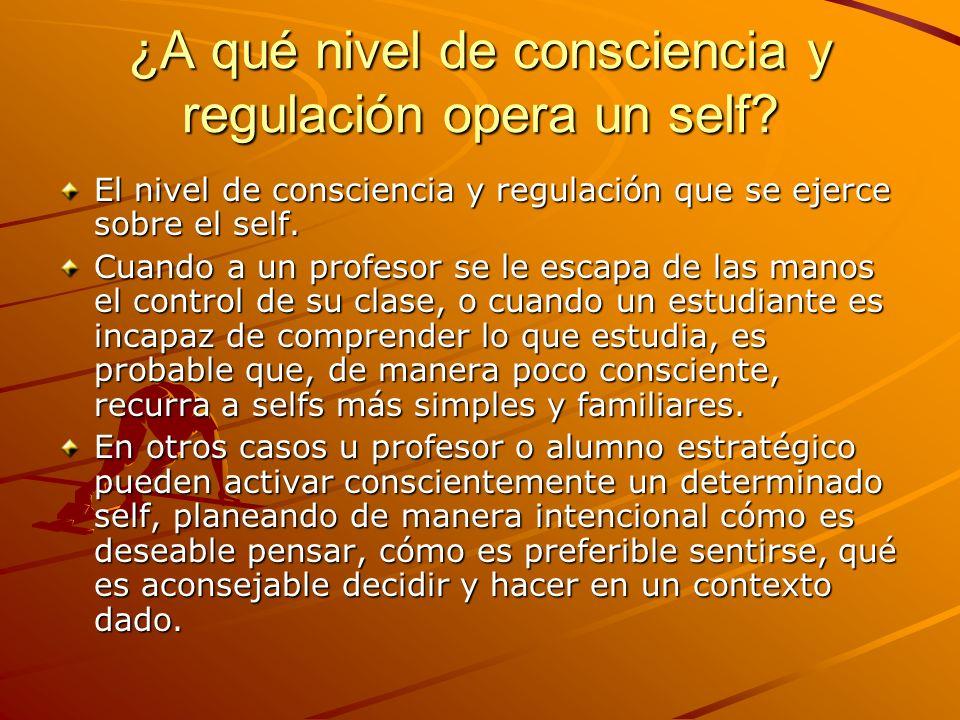 ¿A qué nivel de consciencia y regulación opera un self? El nivel de consciencia y regulación que se ejerce sobre el self. Cuando a un profesor se le e