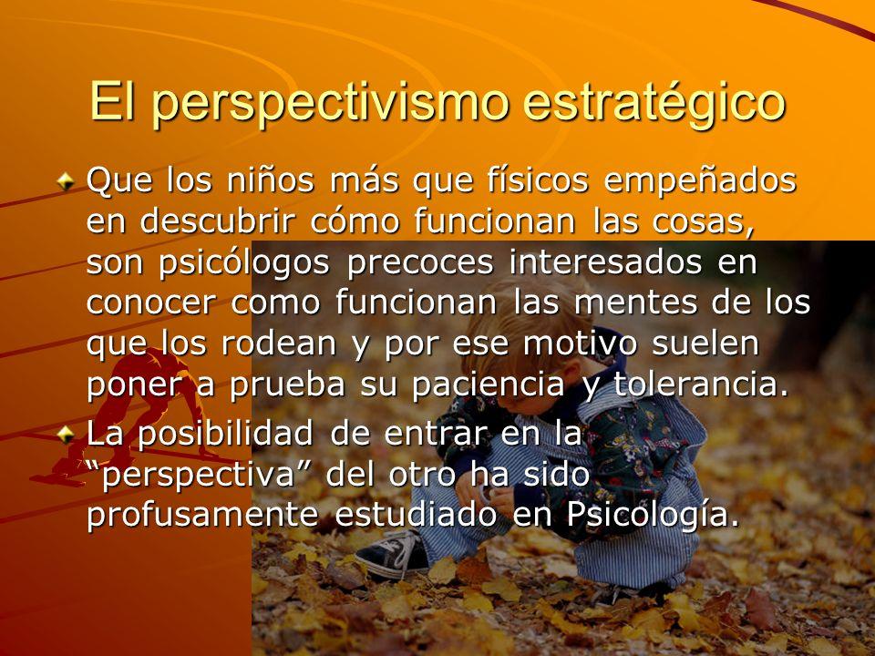 El perspectivismo estratégico Que los niños más que físicos empeñados en descubrir cómo funcionan las cosas, son psicólogos precoces interesados en co