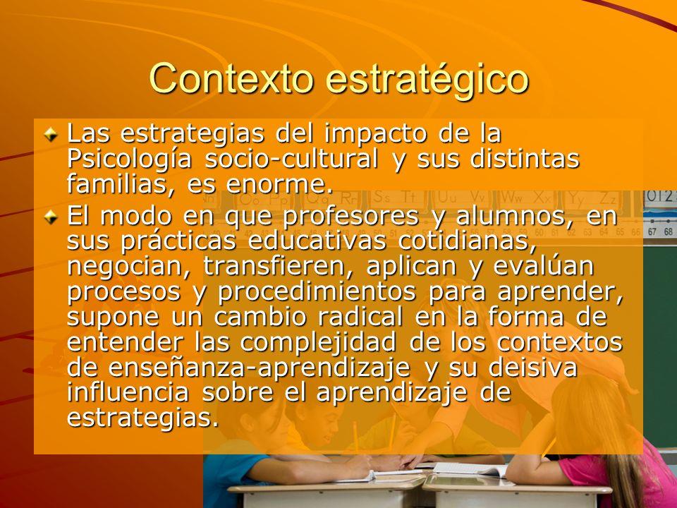 Contexto estratégico Las estrategias del impacto de la Psicología socio-cultural y sus distintas familias, es enorme. El modo en que profesores y alum