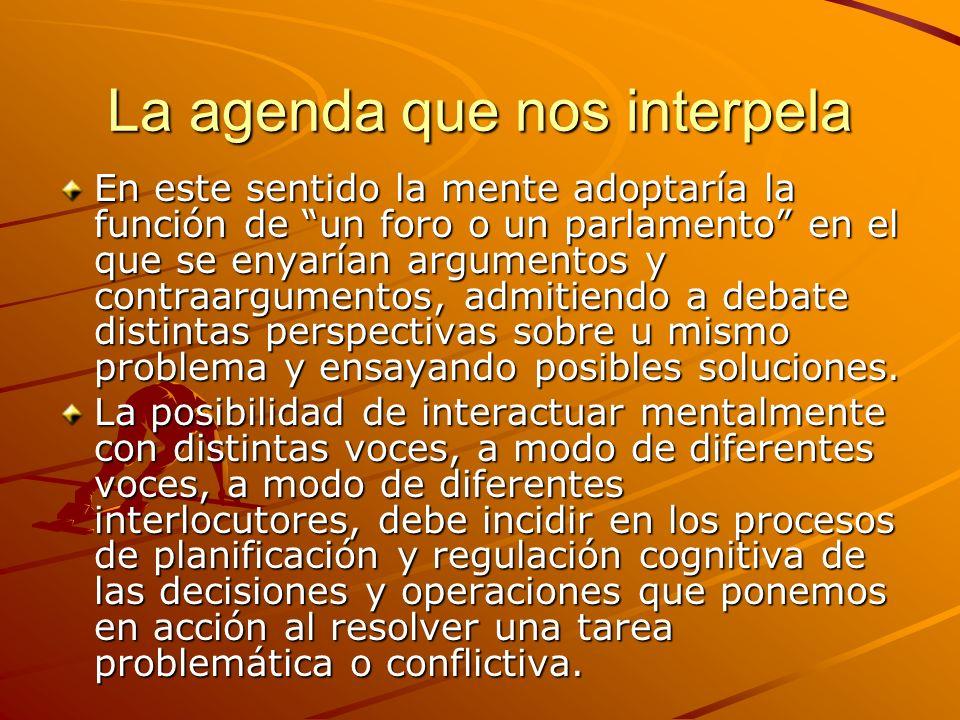 La agenda que nos interpela En este sentido la mente adoptaría la función de un foro o un parlamento en el que se enyarían argumentos y contraargument