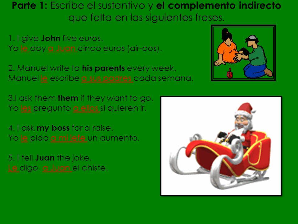 Parte 1: Escribe el sustantivo y el complemento indirecto que falta en las siguientes frases. 1. I give John five euros. Yo le doy a Juan cinco euros