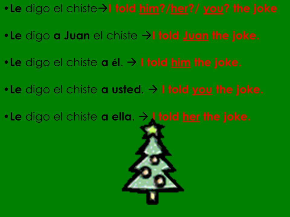 Le digo el chiste I told him?/her?/ you? the joke Le digo a Juan el chiste I told Juan the joke. Le digo el chiste a é l. I told him the joke. Le digo