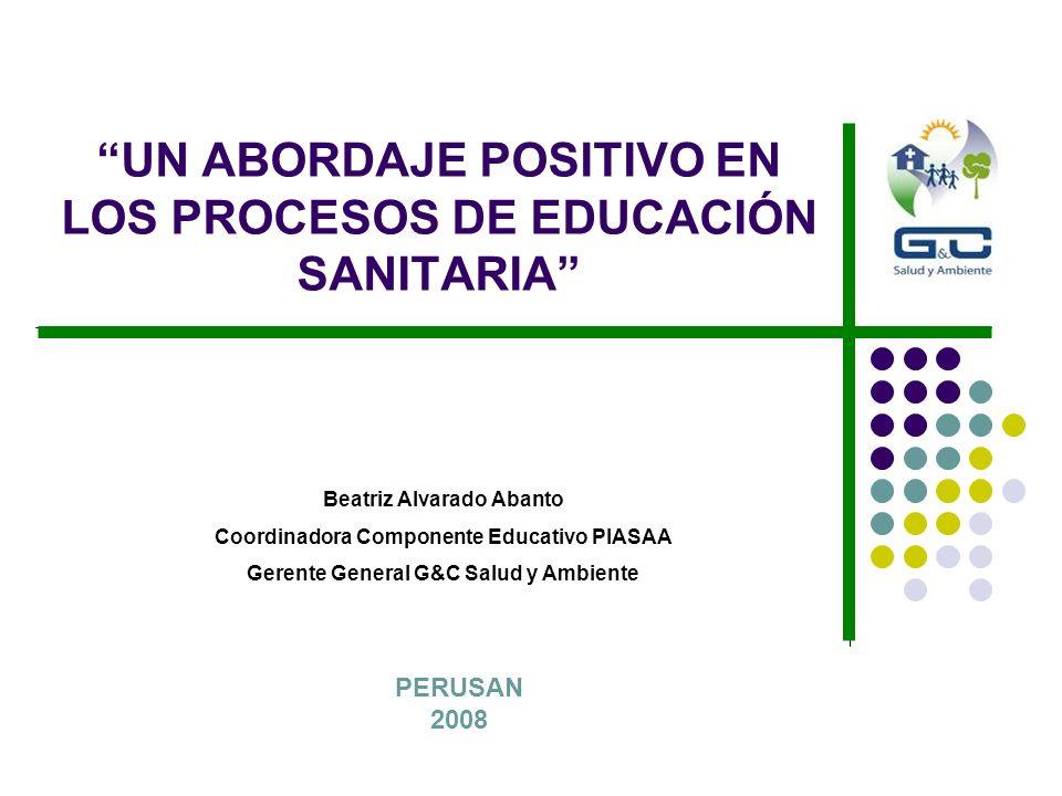 UN ABORDAJE POSITIVO EN LOS PROCESOS DE EDUCACIÓN SANITARIA PERUSAN 2008 Beatriz Alvarado Abanto Coordinadora Componente Educativo PIASAA Gerente Gene