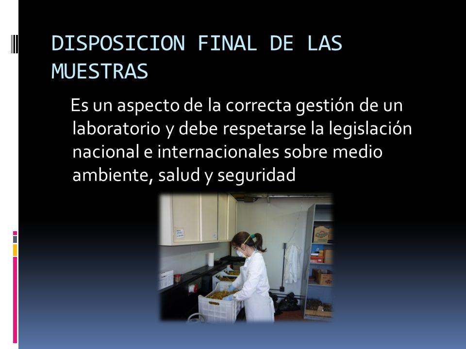 DISPOSICION FINAL DE LAS MUESTRAS Es un aspecto de la correcta gestión de un laboratorio y debe respetarse la legislación nacional e internacionales s