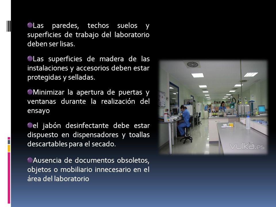Las paredes, techos suelos y superficies de trabajo del laboratorio deben ser lisas. Las superficies de madera de las instalaciones y accesorios deben