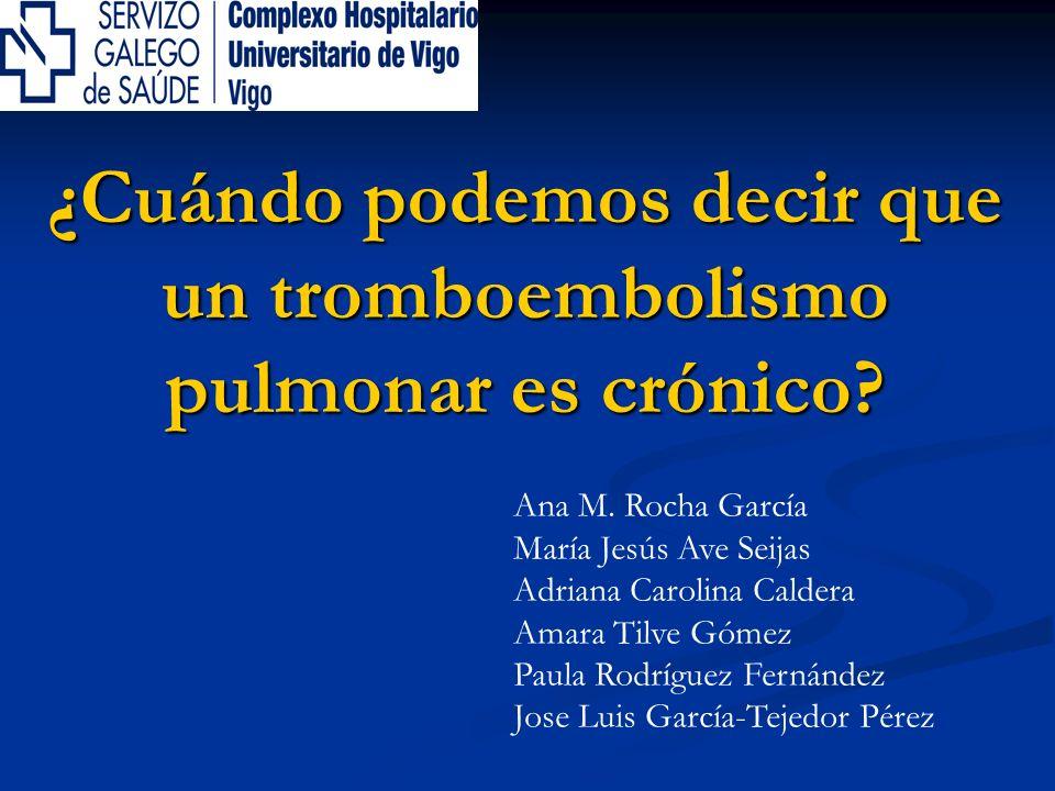 ¿Cuándo podemos decir que un tromboembolismo pulmonar es crónico? Ana M. Rocha García María Jesús Ave Seijas Adriana Carolina Caldera Amara Tilve Góme