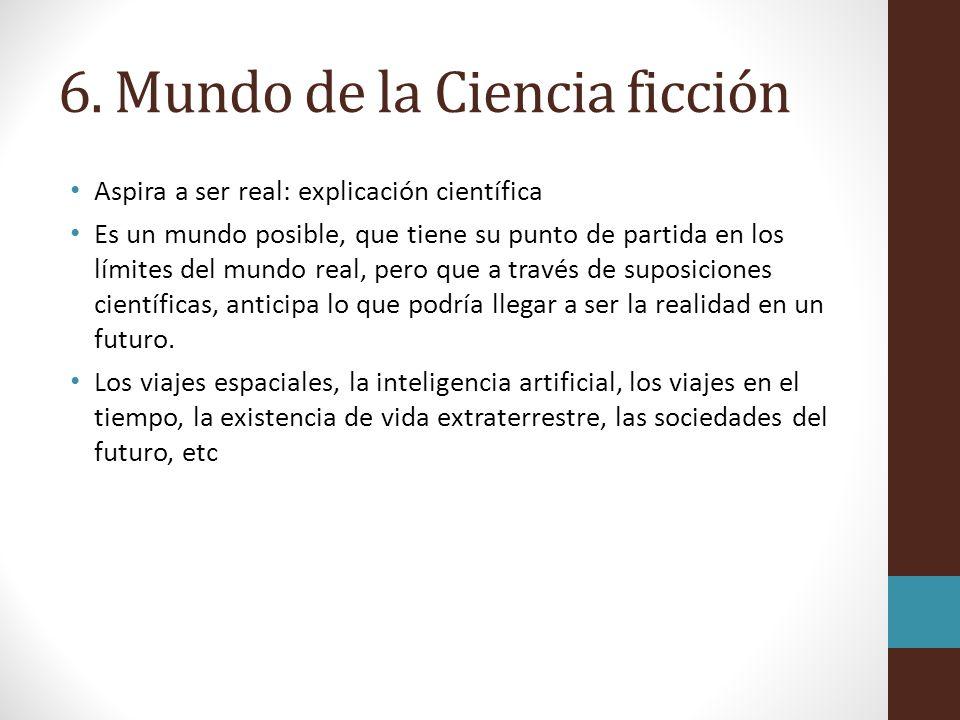 6. Mundo de la Ciencia ficción Aspira a ser real: explicación científica Es un mundo posible, que tiene su punto de partida en los límites del mundo r