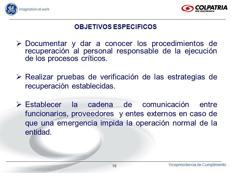 Vicepresidencia de Cumplimiento 16 OBJETIVOS ESPECIFICOS Documentar y dar a conocer los procedimientos de recuperación al personal responsable de la e