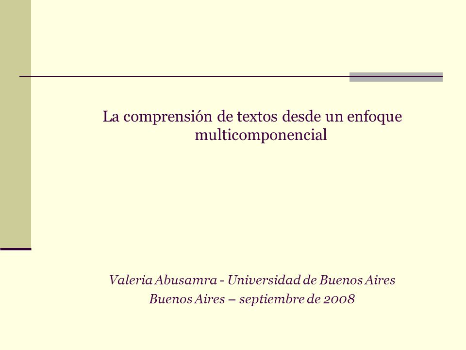 La comprensión de textos desde un enfoque multicomponencial Valeria Abusamra - Universidad de Buenos Aires Buenos Aires – septiembre de 2008