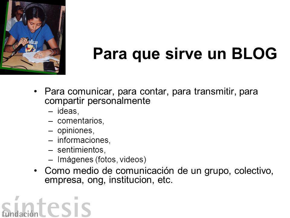 Para que sirve un BLOG Para comunicar, para contar, para transmitir, para compartir personalmente –ideas, –comentarios, –opiniones, –informaciones, –s