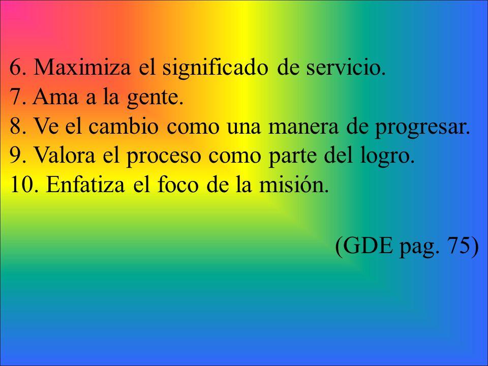 6. Maximiza el significado de servicio. 7. Ama a la gente. 8. Ve el cambio como una manera de progresar. 9. Valora el proceso como parte del logro. 10