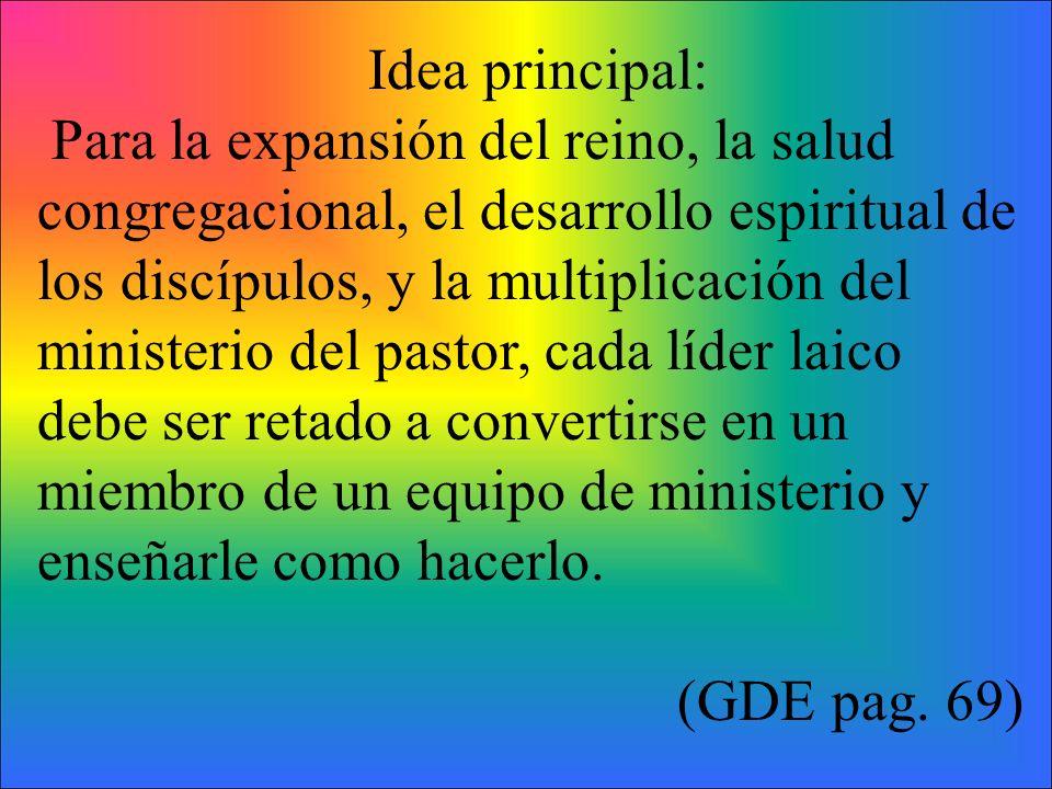 Idea principal: Para la expansión del reino, la salud congregacional, el desarrollo espiritual de los discípulos, y la multiplicación del ministerio d