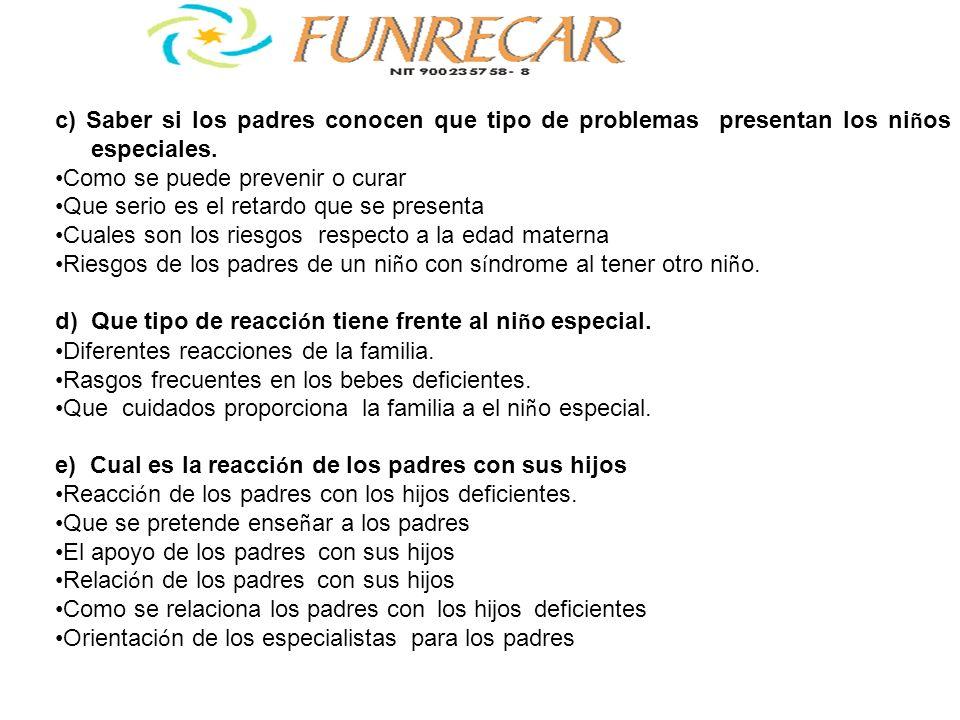 c) Saber si los padres conocen que tipo de problemas presentan los ni ñ os especiales. Como se puede prevenir o curar Que serio es el retardo que se p