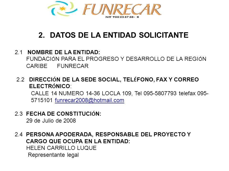2.5 FIRMA ASUMIENDO LA RESPONSABILIDAD DE LA SOLICITUD: FUNDACI Ó N PARA EL PROGRESO Y DESARROLLO DE LA REGION CARIBE FUNRECAR 2.6 PERSONA DE CONTACTO: HELEN CARRILLO LUQUE 2.7 N Ú MERO DE SOCIOS/AS EN LA ENTIDAD 6 socios directivos 150 honorarios.